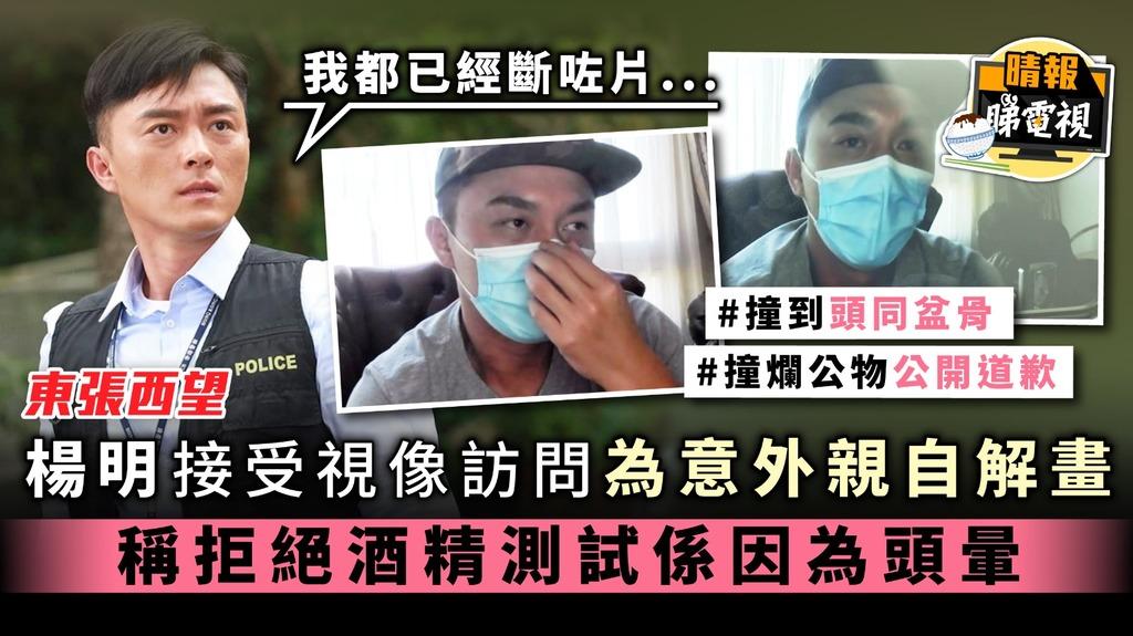 《東張西望》楊明接受視像訪問為意外解畫 稱拒絕酒精測試係因為頭暈