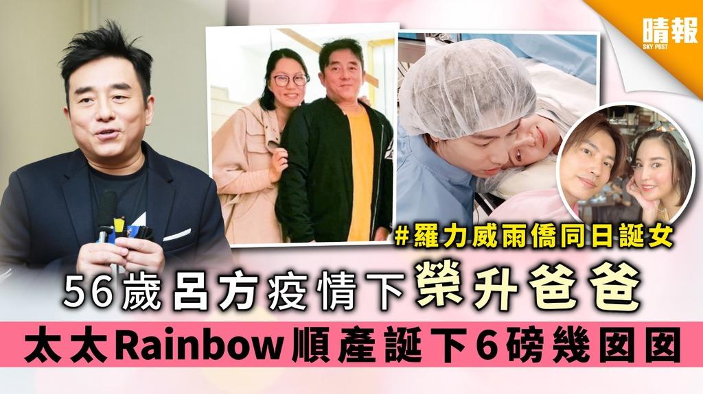 【羅力威雨僑同日誕女】56歲呂方疫情下榮升爸爸 太太Rainbow順產誕下6磅幾囡囡
