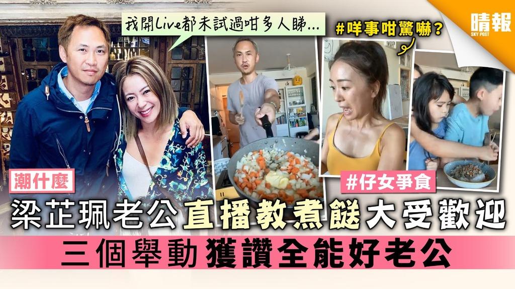 【潮什麼】梁芷珮老公直播教煮餸大受歡迎 三個舉動獲讚全能好老公
