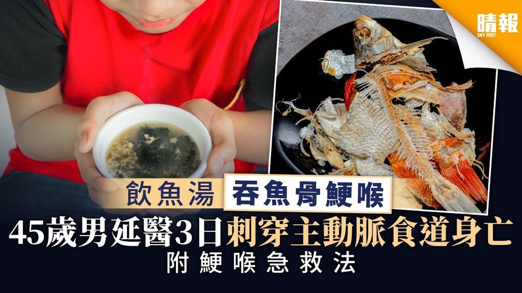 【飲食意外】飲魚湯吞魚骨鯁喉 45歲男延醫3日刺穿主動脈食道身亡 【附鯁喉急救法】