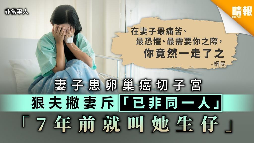 【夫妻本是同林鳥】妻子患卵巢癌切子宮 狠夫撇妻斥「已非同一人」:7年前就叫她生仔