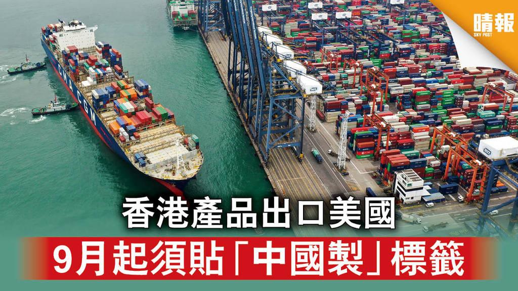 【中美角力】香港產品出口美國 9月起須貼「中國製」標籤