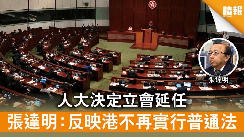 【立法會選舉】人大決定立會延任 張達明:反映港不再實行普通法