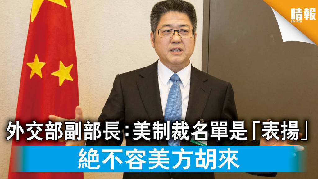 【香港國安法】外交部副部長:美制裁名單是「表揚」 絕不容美方胡來