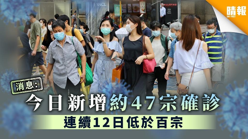 【新冠肺炎】消息:今日新增約47宗確診 連續12日低於百宗
