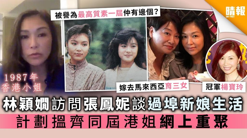 【被譽為最高質的87年香港小姐】林穎嫺訪問張鳳妮談過埠新娘生活 計劃搵齊同屆港姐網上重聚