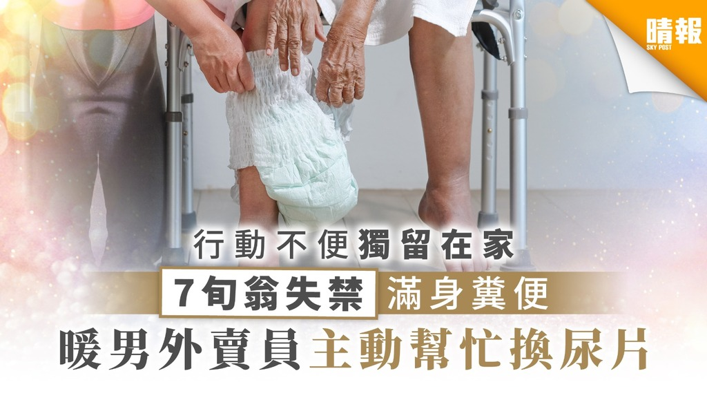 【好人好事】行動不便獨留在家 7旬翁失禁滿身糞便 暖男外賣員主動幫忙換尿片
