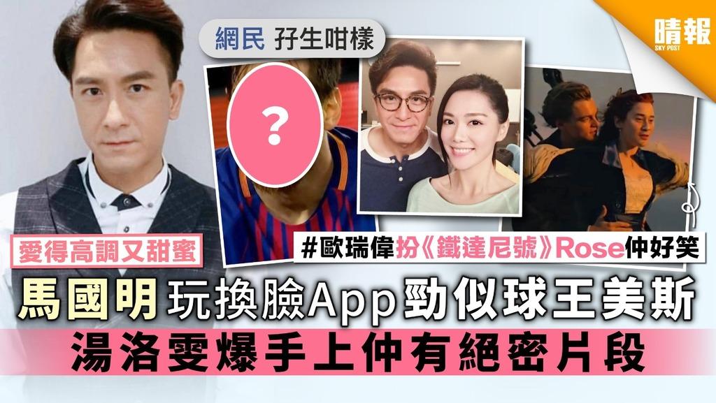 【愛得高調又甜蜜】馬國明玩換臉App勁似球王美斯 湯洛雯爆手上仲有絕密片段