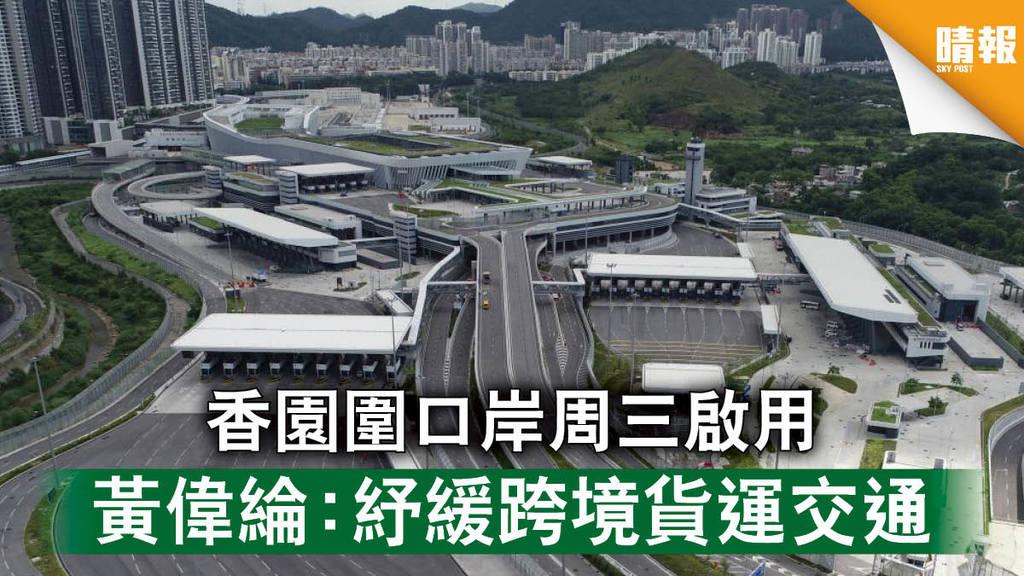 【跨境基建】香園圍口岸周三啟用 黃偉綸:紓緩跨境貨運交通