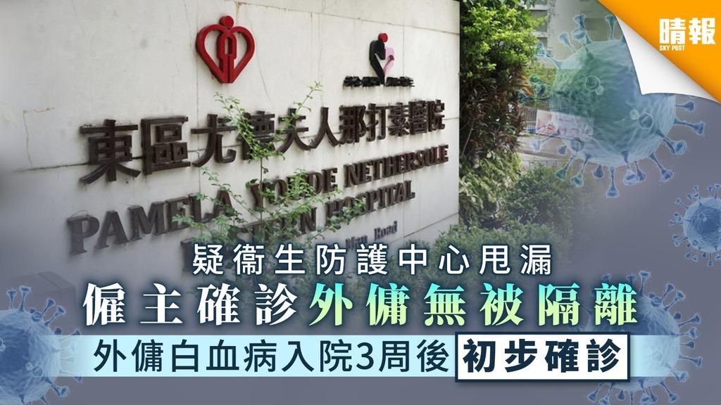 【新冠肺炎】僱主確診外傭無被隔離 外傭白血病入住東區醫院3周後初步確診