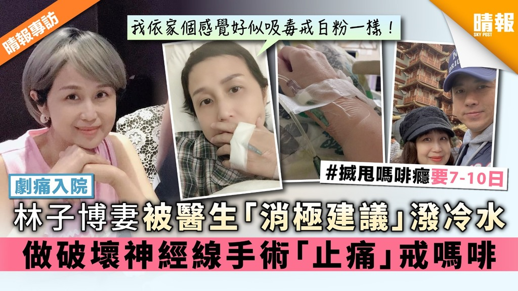 【劇痛入院】林子博妻被醫生「消極建議」潑冷水 做破壞神經線手術「止痛」戒嗎啡