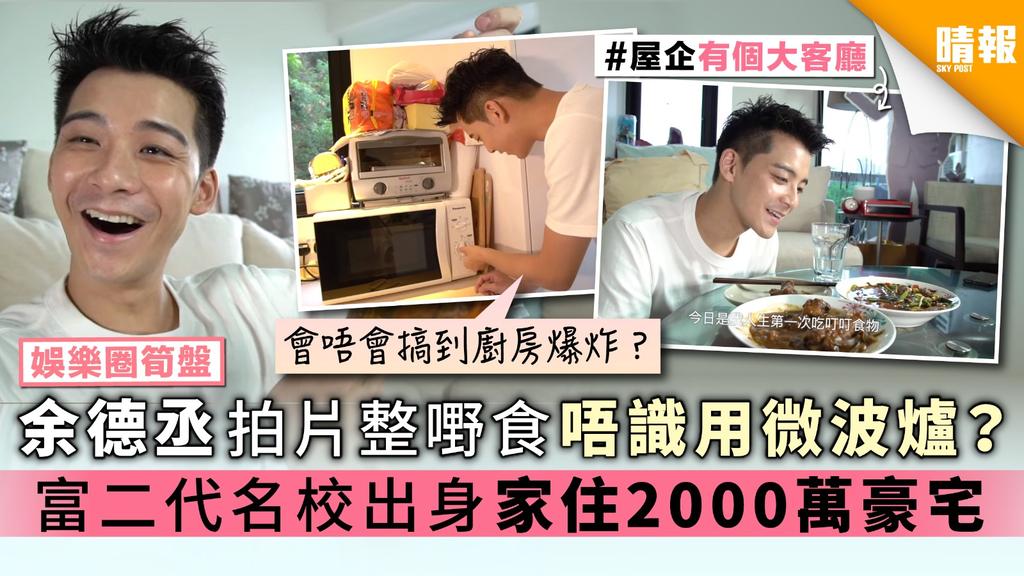 【娛樂圈筍盤】余德丞拍片整嘢食唔識用微波爐? 富二代名校出身 家住2000萬豪宅