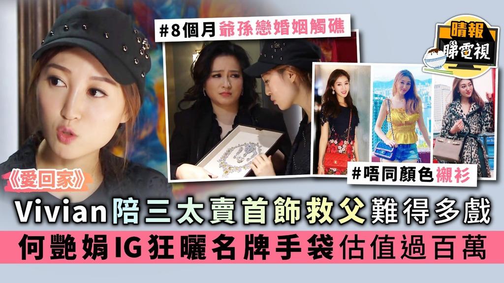 《愛回家》Vivian陪三太賣首飾救父難得多戲份 何艷娟IG狂曬名牌手袋估值過百萬