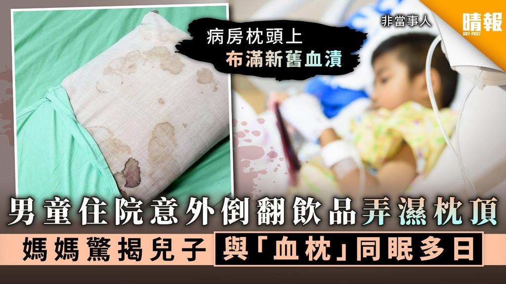 【病房枕頭】男童住院意外倒翻飲品弄濕沈頂 媽媽驚揭兒子與「血枕」同眠多日