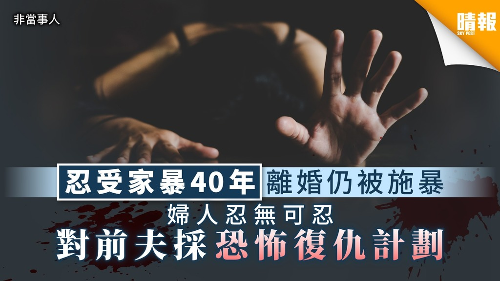 【家庭暴力】忍受家暴40年離婚仍被施暴 婦人忍無可忍 對前夫採恐怖復仇計劃
