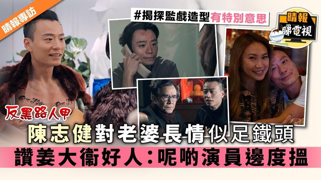 【反黑路人甲】陳志健對老婆長情似足鐵頭 讚姜大衞好人:呢啲演員邊度搵