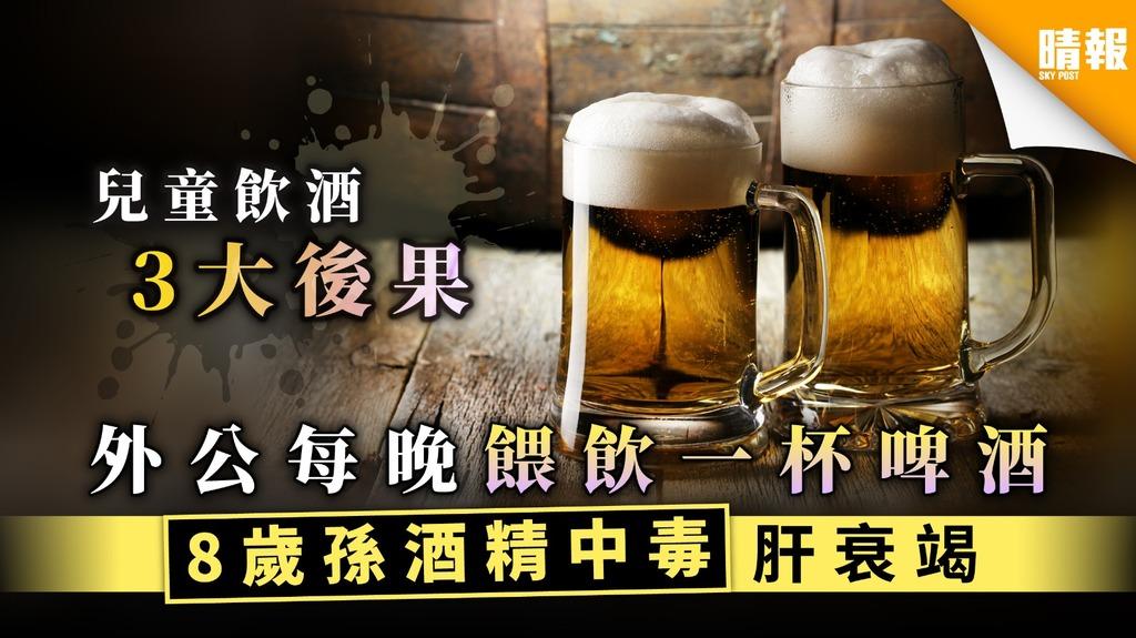 【兒童酒中毒】外公讓8歲孫每晚陪飲啤酒 男孫酒精中毒肝臟嚴重受損【附兒童喝酒3大後果】