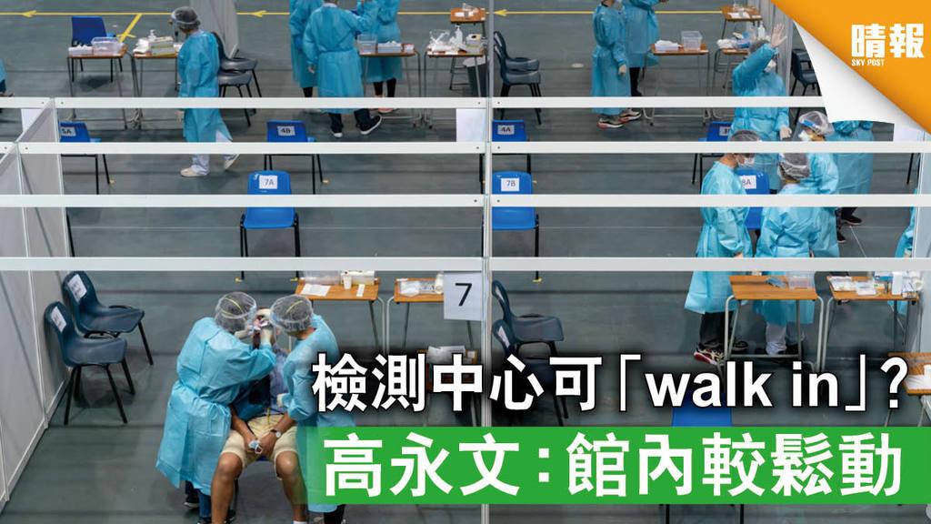 【全民檢測】檢測中心可「walk in」? 高永文:館內較鬆動