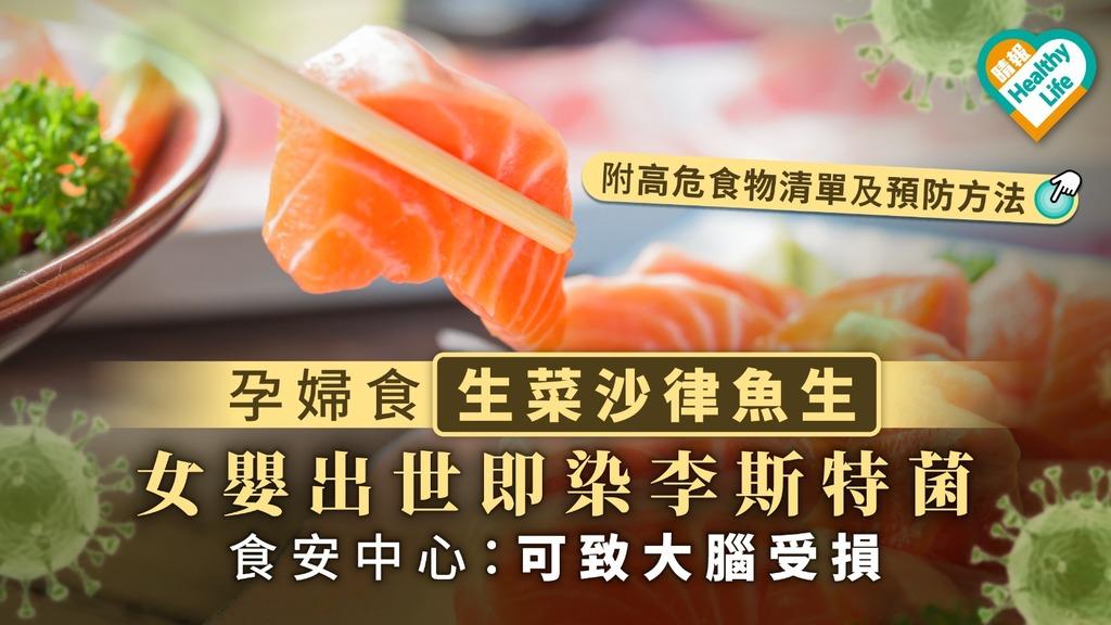【食用安全】孕婦食生菜沙律魚生 女嬰出世即染李斯特菌 食安中心:可致大腦受損