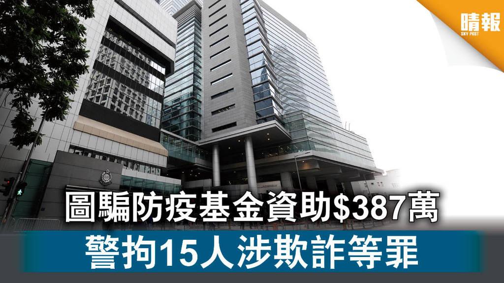 【意圖欺詐】圖騙防疫基金資助$387萬 警拘15人涉欺詐等罪