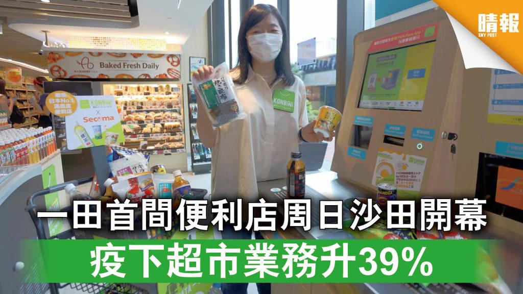 【一田新店】一田首間便利店周日沙田開幕 疫下超市業務升39%