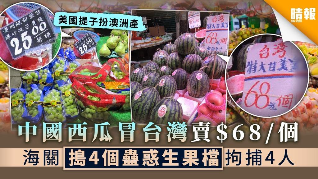 【冒牌生果】中國西瓜冒台灣賣$68/個 海關搗4個蠱惑生果檔拘捕4人