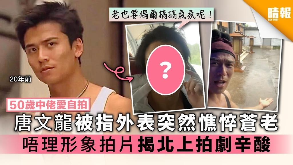【50歲中佬愛自拍】唐文龍被指外表突然憔悴蒼老 唔理形象拍片揭北上拍劇辛酸