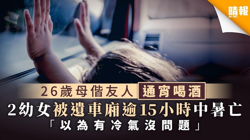 【失格母親】26歲母偕友人通宵喝酒 2幼女被遺車廂逾15小時中暑亡