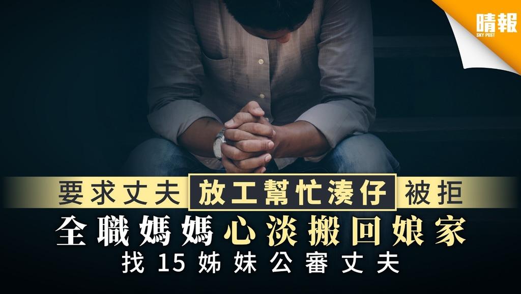 【婚姻關係】要求丈夫放工幫忙湊仔被拒 全職媽媽心淡搬回娘家 找15姊妹公審丈夫