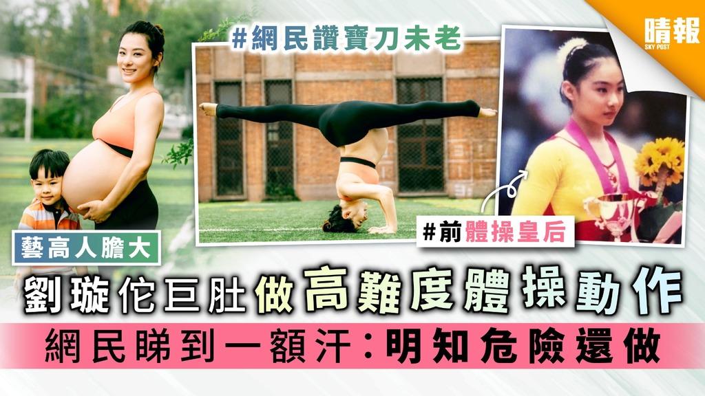 【藝高人膽大】劉璇佗巨肚做高難度體操動作 網民睇到一額汗:明知危險還做