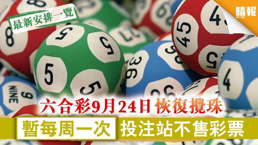 【賽馬會】六合彩9月24日恢復攪珠 暫每周一次投注站不售彩票【攪珠、開售日期一覽】