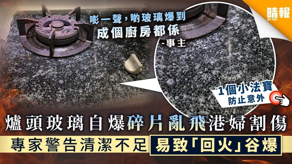 【家居意外】煤氣爐玻璃自爆碎片亂飛港婦割傷 專家警告清潔不足易致「回火」谷爆