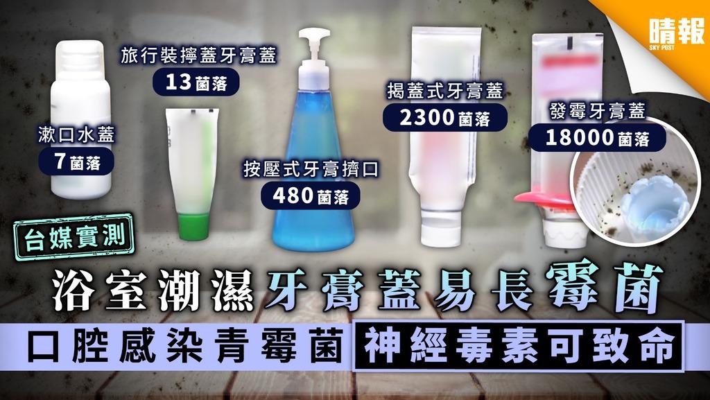 【台灣實測】浴室潮濕牙膏蓋易長霉菌 口腔感染青霉菌神經毒素可致命