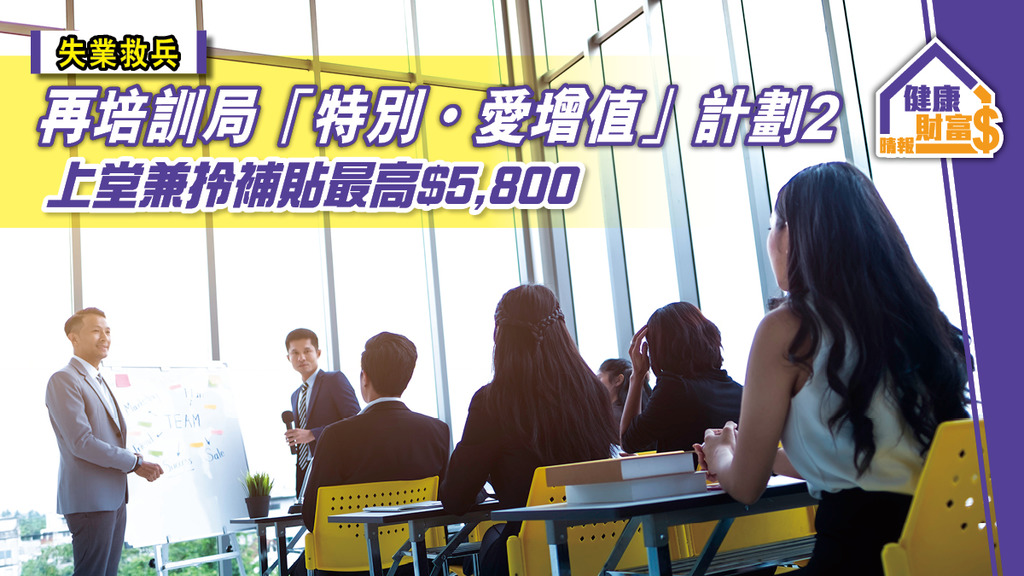 【失業救兵】再培訓局「特別・愛增值」計劃2 上堂兼拎補貼最高$5,800