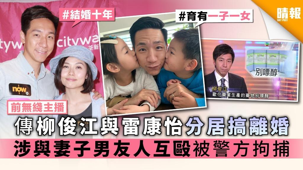 【前無綫主播】傳柳俊江與雷康怡分居搞離婚 涉與妻子男友人互毆被警方拘捕
