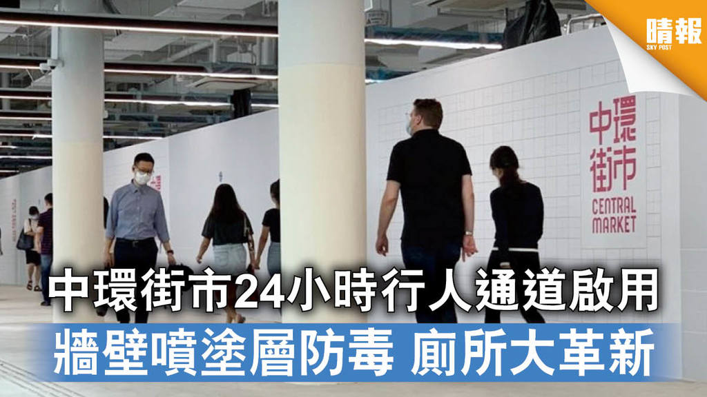 【煥然一新】中環街市24小時行人通道啟用 牆壁噴塗層防毒 廁所大革新