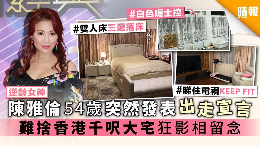 【逆齡女神】陳雅倫54歲突然發表出走宣言 難捨香港千呎大宅狂影相留念