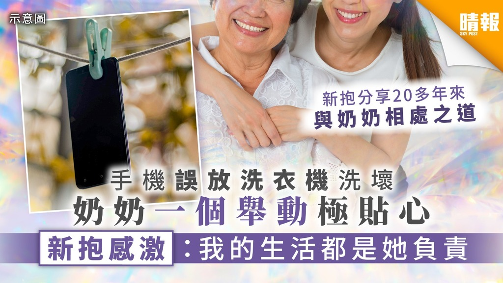 【絕世好奶奶】手機誤放洗衣機洗壞 奶奶一個舉動極貼心 新抱感激:我的生活都是她負責