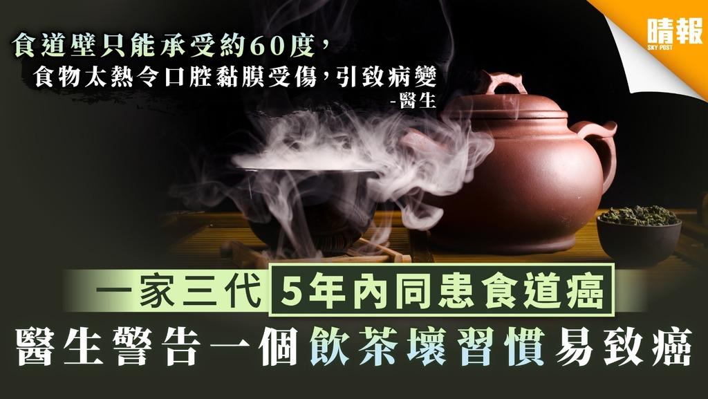 【不良習慣】一家三代5年內同患食道癌 醫生警告一個飲茶壞習慣易致癌
