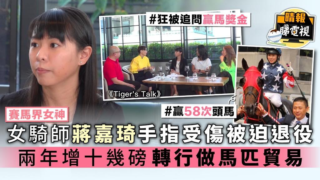 【Tiger's Talk】27歲女騎師蔣嘉琦手指受傷被迫退役 兩年增十幾磅轉行做馬匹貿易