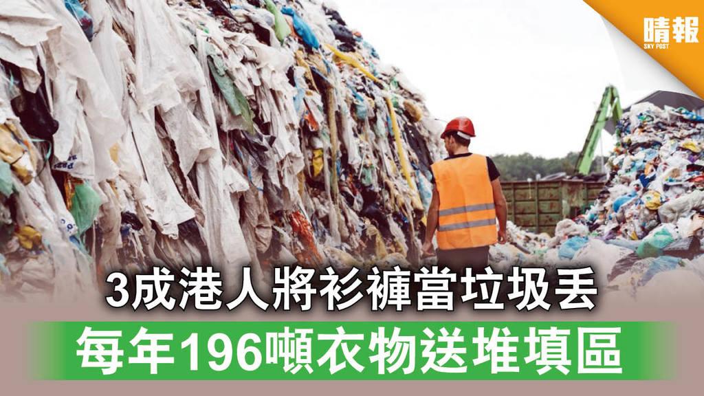 【港人大嘥鬼】3成港人將衫褲當垃圾丟 每年196噸衣物送堆填區