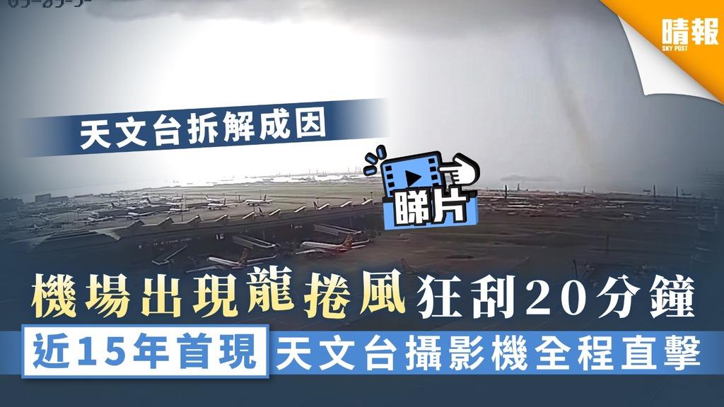 【龍捲風.有片】機場出現龍捲風狂刮20分鐘 近15年首現天文台攝影機直擊