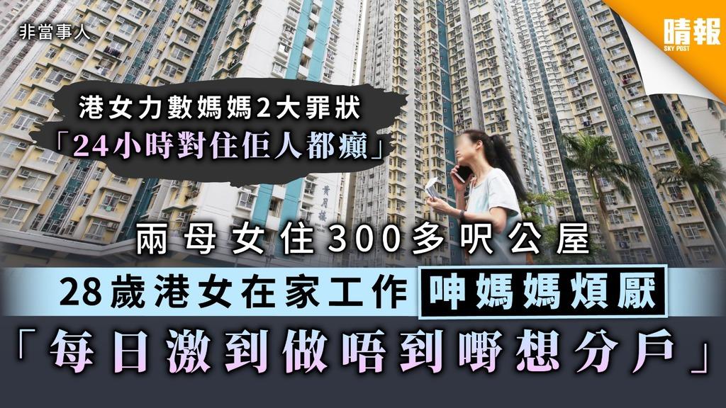 【居住問題】兩母女住300多呎公屋 28歲港女在家工作呻媽媽煩厭 「每日激到做唔到嘢想分戶」