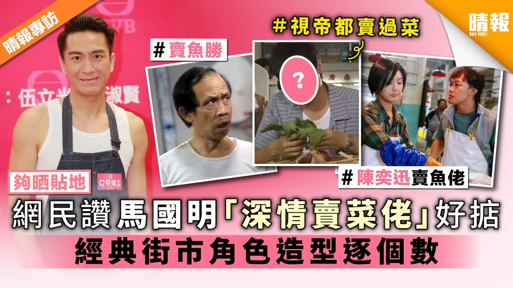 【夠晒貼地】網民讚馬國明「深情賣菜佬」好掂 經典街市角色造型逐個數