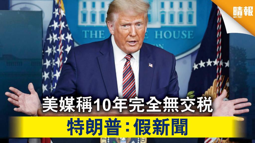 【政壇花邊】美媒稱10年完全無交稅 特朗普:假新聞