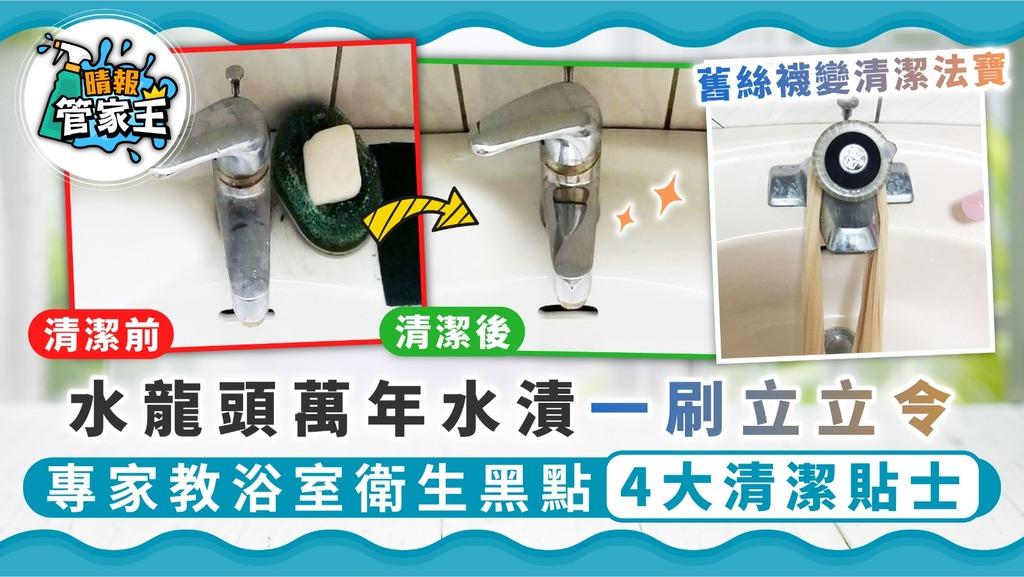 【家居清潔】水龍頭萬年水漬一刷立立令 專家教浴室衛生黑點4大清潔貼士