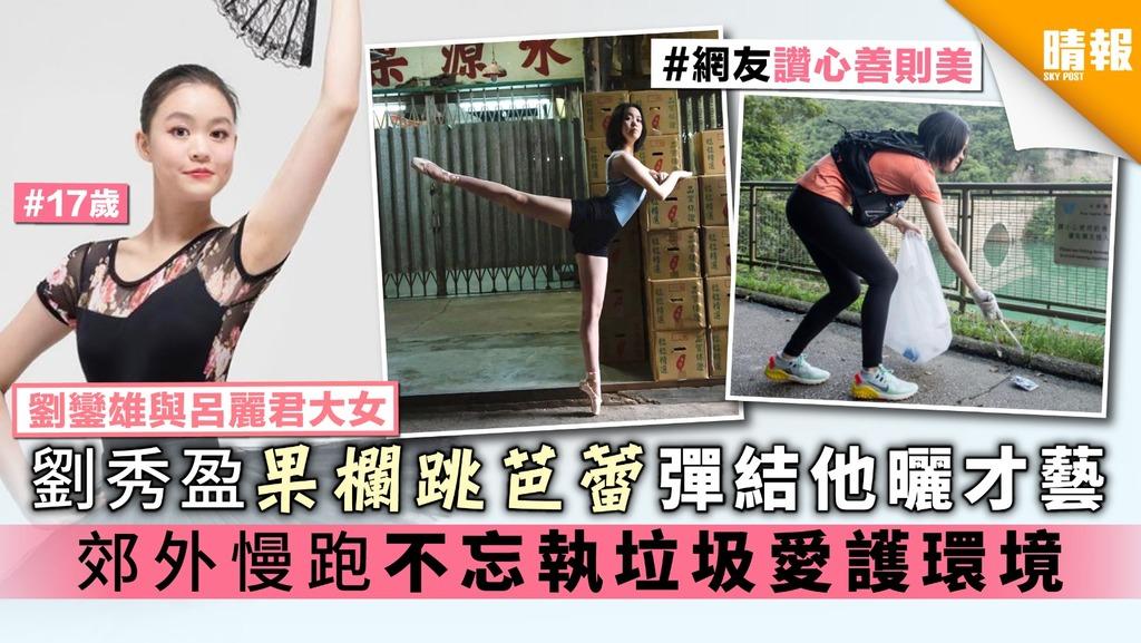【劉鑾雄與呂麗君大女】劉秀盈果欄跳芭蕾彈結他曬才藝 郊外慢跑不忘執垃圾愛護環境