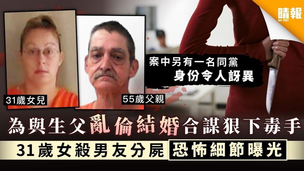 【離經叛道】為與生父亂倫結婚合謀狠下毒手 31歲女殺男友分屍恐怖細節曝光