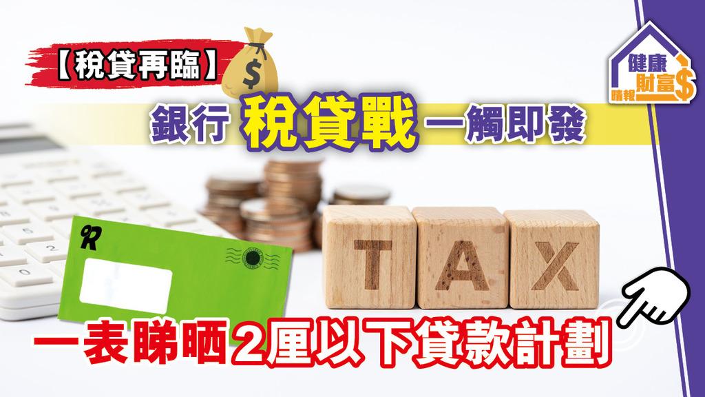 【稅貸再臨】銀行稅貸戰一觸即發 一表睇晒2厘以下貸款計劃