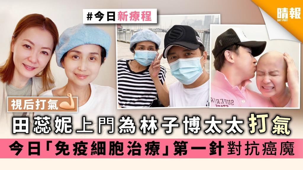 【視后打氣】田蕊妮上門為林子博太太打氣 今日「免疫細胞治療」第一針對抗癌魔